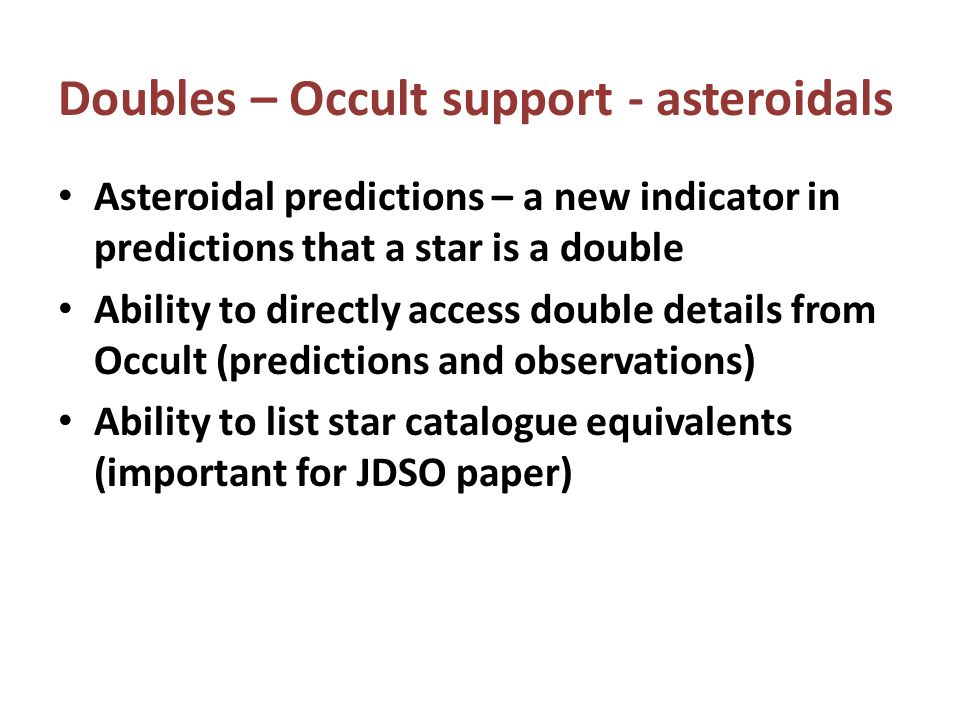 Asteroidal predictions – a new indicator in predictions that a star is a double Ability to directly access double details from Occult (predictions and observations) Ability to list star catalogue equivalents (important for JDSO paper) Doubles – Occult support - asteroidals