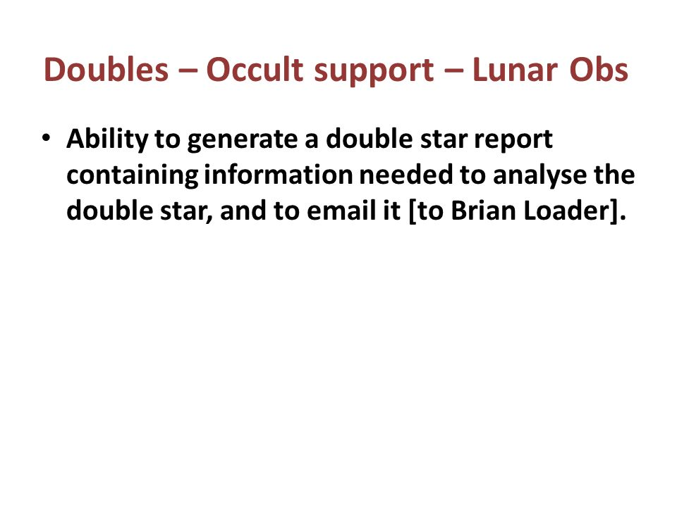 Ability to generate a double star report containing information needed to analyse the double star, and to  it [to Brian Loader].