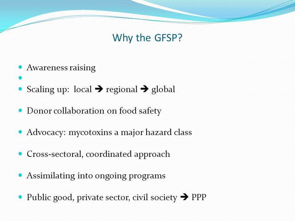 Why the GFSP? Awareness raising Scaling up: local regional global Donor collaboration on food safety Advocacy: mycotoxins a major hazard class Cross-s