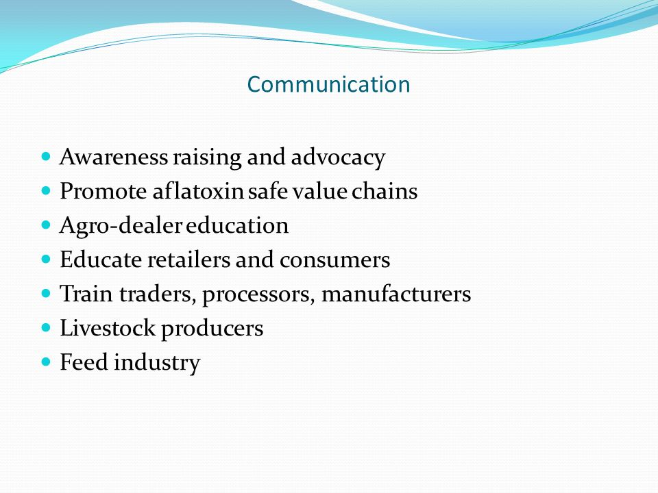 Communication Awareness raising and advocacy Promote aflatoxin safe value chains Agro-dealer education Educate retailers and consumers Train traders,