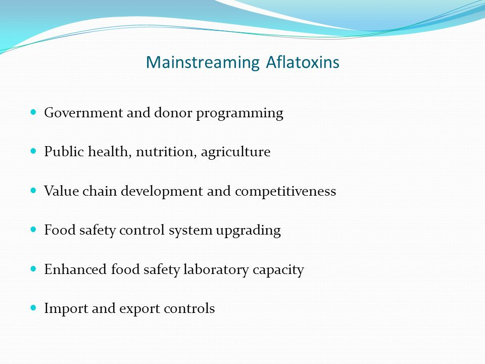 Mainstreaming Aflatoxins Government and donor programming Public health, nutrition, agriculture Value chain development and competitiveness Food safet