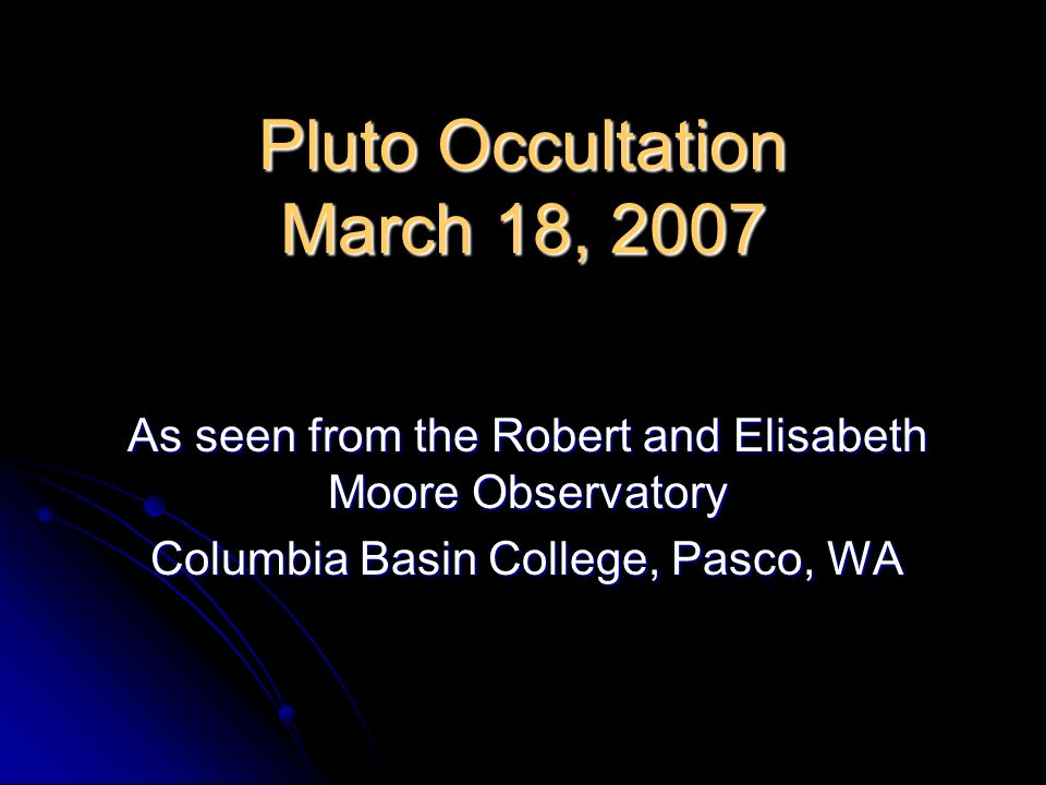 Pluto Occultation March 18, 2007 As seen from the Robert and Elisabeth Moore Observatory Columbia Basin College, Pasco, WA