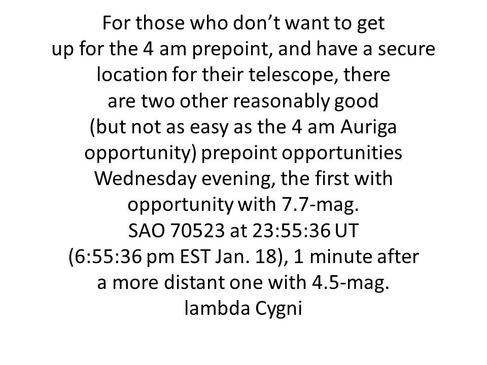 For those who dont want to get up for the 4 am prepoint, and have a secure location for their telescope, there are two other reasonably good (but not as easy as the 4 am Auriga opportunity) prepoint opportunities Wednesday evening, the first with opportunity with 7.7-mag.