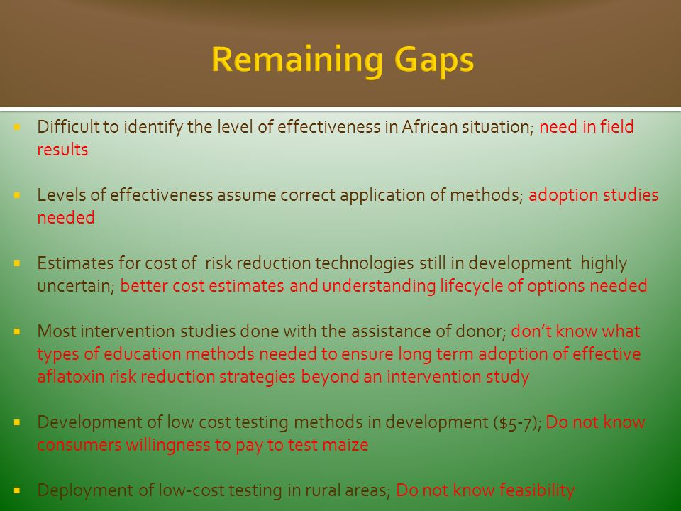 Difficult to identify the level of effectiveness in African situation; need in field results Levels of effectiveness assume correct application of methods; adoption studies needed Estimates for cost of risk reduction technologies still in development highly uncertain; better cost estimates and understanding lifecycle of options needed Most intervention studies done with the assistance of donor; dont know what types of education methods needed to ensure long term adoption of effective aflatoxin risk reduction strategies beyond an intervention study Development of low cost testing methods in development ($5-7); Do not know consumers willingness to pay to test maize Deployment of low-cost testing in rural areas; Do not know feasibility