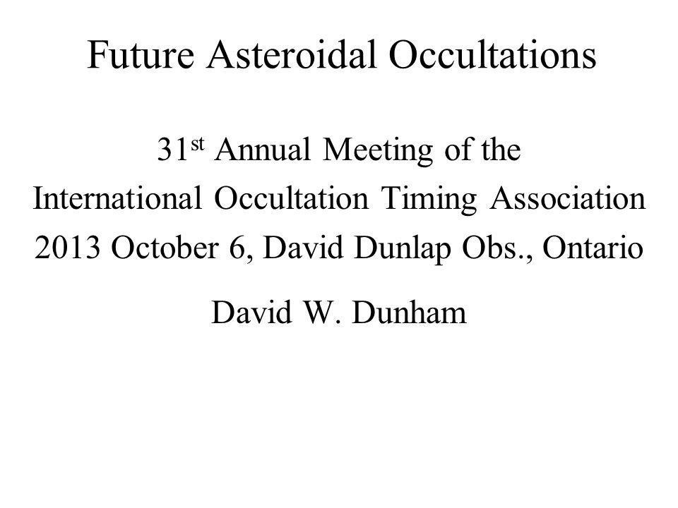 Future Asteroidal Occultations 31 st Annual Meeting of the International Occultation Timing Association 2013 October 6, David Dunlap Obs., Ontario David W.