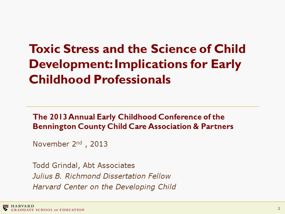 1 Toxic Stress and the Science of Child Development: Implications for Early Childhood Professionals The 2013 Annual Early Childhood Conference of the
