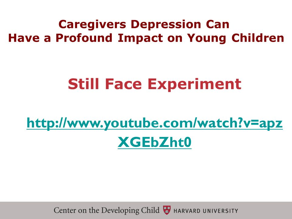 Still Face Experiment http://www.youtube.com/watch?v=apz XGEbZht0 Caregivers Depression Can Have a Profound Impact on Young Children