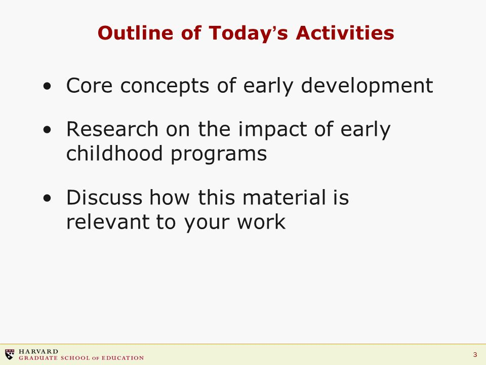 3 Outline of Todays Activities Core concepts of early development Research on the impact of early childhood programs Discuss how this material is rele