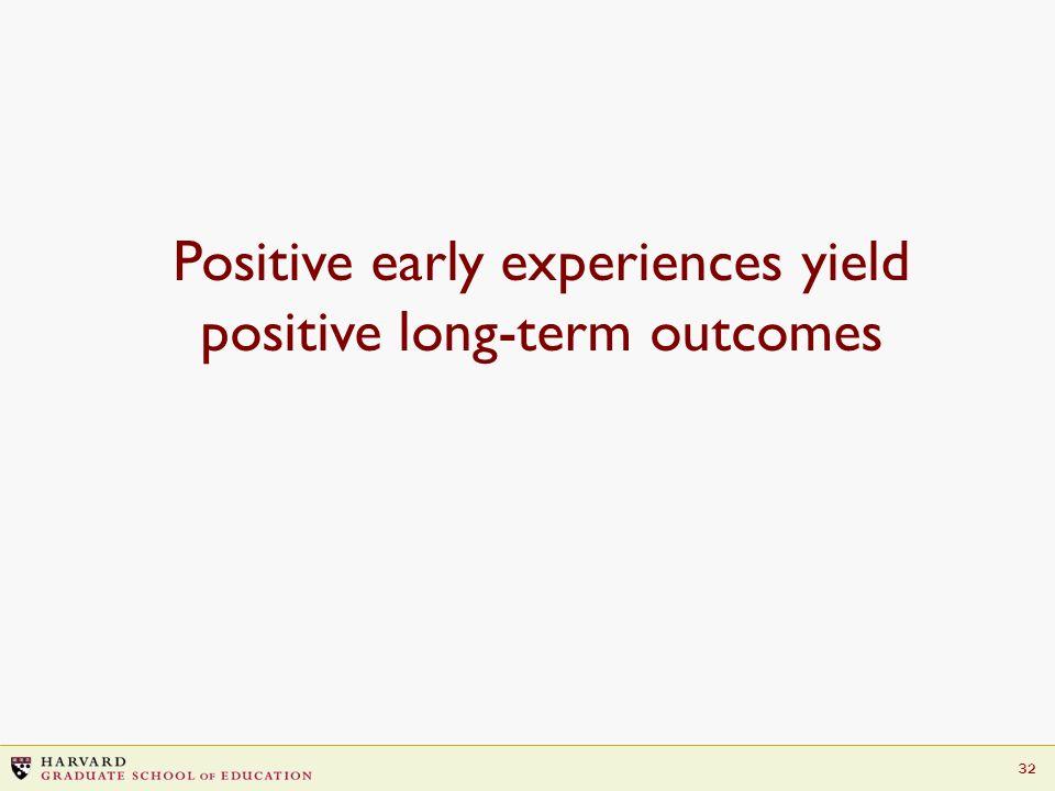 32 Positive early experiences yield positive long-term outcomes