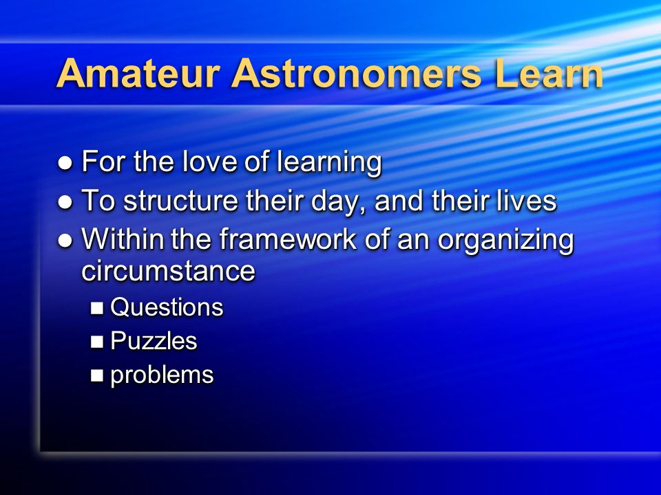Amateur Astronomers Learn For the love of learning For the love of learning To structure their day, and their lives To structure their day, and their lives Within the framework of an organizing circumstance Within the framework of an organizing circumstance Questions Questions Puzzles Puzzles problems problems For the love of learning For the love of learning To structure their day, and their lives To structure their day, and their lives Within the framework of an organizing circumstance Within the framework of an organizing circumstance Questions Questions Puzzles Puzzles problems problems
