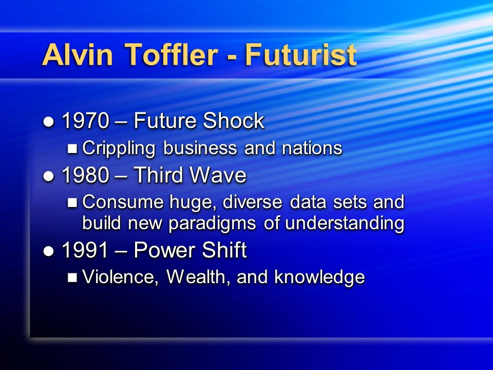 Alvin Toffler - Futurist 1970 – Future Shock 1970 – Future Shock Crippling business and nations Crippling business and nations 1980 – Third Wave 1980 – Third Wave Consume huge, diverse data sets and build new paradigms of understanding Consume huge, diverse data sets and build new paradigms of understanding 1991 – Power Shift 1991 – Power Shift Violence, Wealth, and knowledge Violence, Wealth, and knowledge 1970 – Future Shock 1970 – Future Shock Crippling business and nations Crippling business and nations 1980 – Third Wave 1980 – Third Wave Consume huge, diverse data sets and build new paradigms of understanding Consume huge, diverse data sets and build new paradigms of understanding 1991 – Power Shift 1991 – Power Shift Violence, Wealth, and knowledge Violence, Wealth, and knowledge