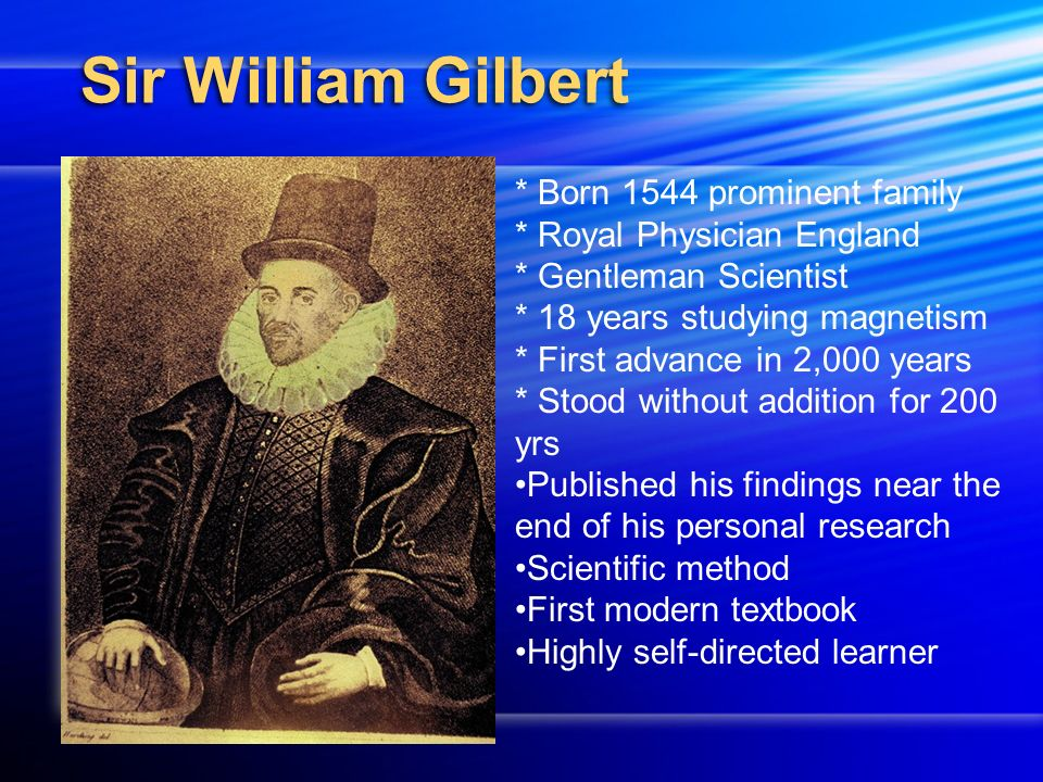 Sir William Gilbert * Born 1544 prominent family * Royal Physician England * Gentleman Scientist * 18 years studying magnetism * First advance in 2,000 years * Stood without addition for 200 yrs Published his findings near the end of his personal research Scientific method First modern textbook Highly self-directed learner