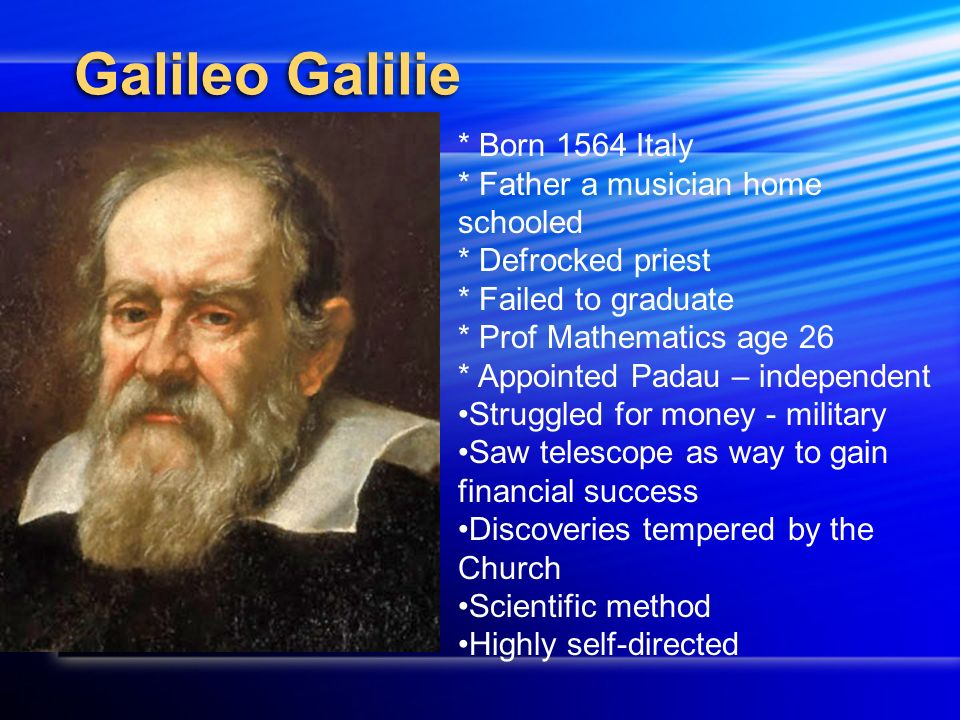 Galileo Galilie * Born 1564 Italy * Father a musician home schooled * Defrocked priest * Failed to graduate * Prof Mathematics age 26 * Appointed Padau – independent Struggled for money - military Saw telescope as way to gain financial success Discoveries tempered by the Church Scientific method Highly self-directed