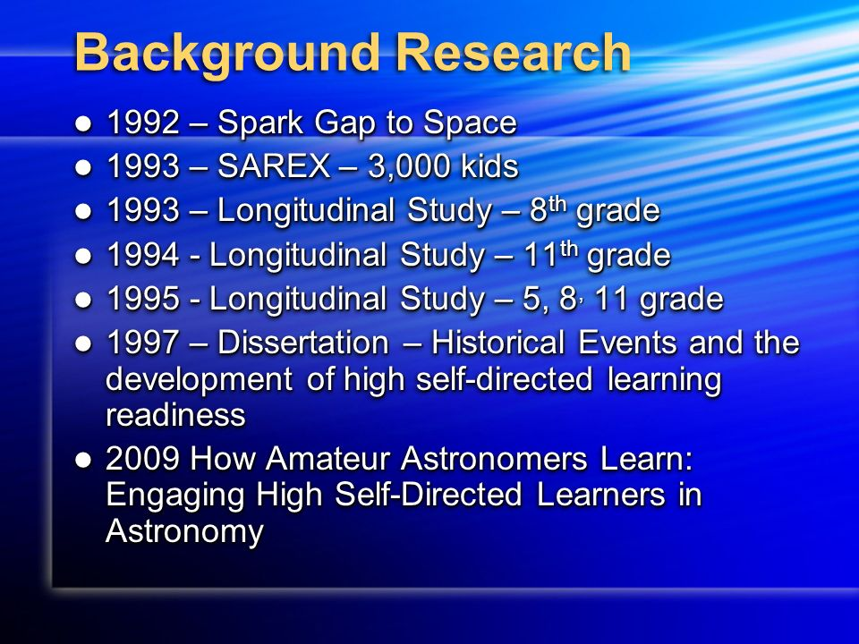 Background Research 1992 – Spark Gap to Space 1992 – Spark Gap to Space 1993 – SAREX – 3,000 kids 1993 – SAREX – 3,000 kids 1993 – Longitudinal Study – 8 th grade 1993 – Longitudinal Study – 8 th grade 1994 - Longitudinal Study – 11 th grade 1994 - Longitudinal Study – 11 th grade 1995 - Longitudinal Study – 5, 8, 11 grade 1995 - Longitudinal Study – 5, 8, 11 grade 1997 – Dissertation – Historical Events and the development of high self-directed learning readiness 1997 – Dissertation – Historical Events and the development of high self-directed learning readiness 2009 How Amateur Astronomers Learn: Engaging High Self-Directed Learners in Astronomy 2009 How Amateur Astronomers Learn: Engaging High Self-Directed Learners in Astronomy 1992 – Spark Gap to Space 1992 – Spark Gap to Space 1993 – SAREX – 3,000 kids 1993 – SAREX – 3,000 kids 1993 – Longitudinal Study – 8 th grade 1993 – Longitudinal Study – 8 th grade 1994 - Longitudinal Study – 11 th grade 1994 - Longitudinal Study – 11 th grade 1995 - Longitudinal Study – 5, 8, 11 grade 1995 - Longitudinal Study – 5, 8, 11 grade 1997 – Dissertation – Historical Events and the development of high self-directed learning readiness 1997 – Dissertation – Historical Events and the development of high self-directed learning readiness 2009 How Amateur Astronomers Learn: Engaging High Self-Directed Learners in Astronomy 2009 How Amateur Astronomers Learn: Engaging High Self-Directed Learners in Astronomy