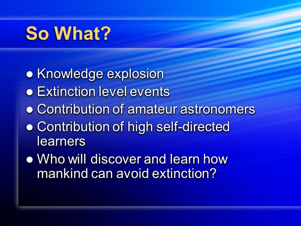 So What? Knowledge explosion Knowledge explosion Extinction level events Extinction level events Contribution of amateur astronomers Contribution of a