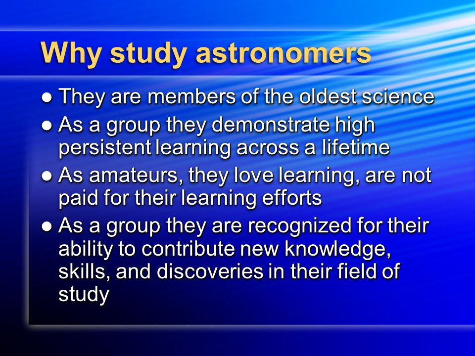 Why study astronomers They are members of the oldest science They are members of the oldest science As a group they demonstrate high persistent learning across a lifetime As a group they demonstrate high persistent learning across a lifetime As amateurs, they love learning, are not paid for their learning efforts As amateurs, they love learning, are not paid for their learning efforts As a group they are recognized for their ability to contribute new knowledge, skills, and discoveries in their field of study As a group they are recognized for their ability to contribute new knowledge, skills, and discoveries in their field of study They are members of the oldest science They are members of the oldest science As a group they demonstrate high persistent learning across a lifetime As a group they demonstrate high persistent learning across a lifetime As amateurs, they love learning, are not paid for their learning efforts As amateurs, they love learning, are not paid for their learning efforts As a group they are recognized for their ability to contribute new knowledge, skills, and discoveries in their field of study As a group they are recognized for their ability to contribute new knowledge, skills, and discoveries in their field of study
