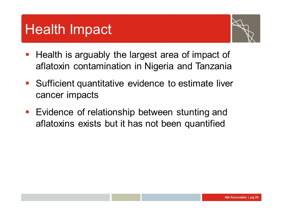 Abt Associates | pg 26 Health Impact Health is arguably the largest area of impact of aflatoxin contamination in Nigeria and Tanzania Sufficient quant