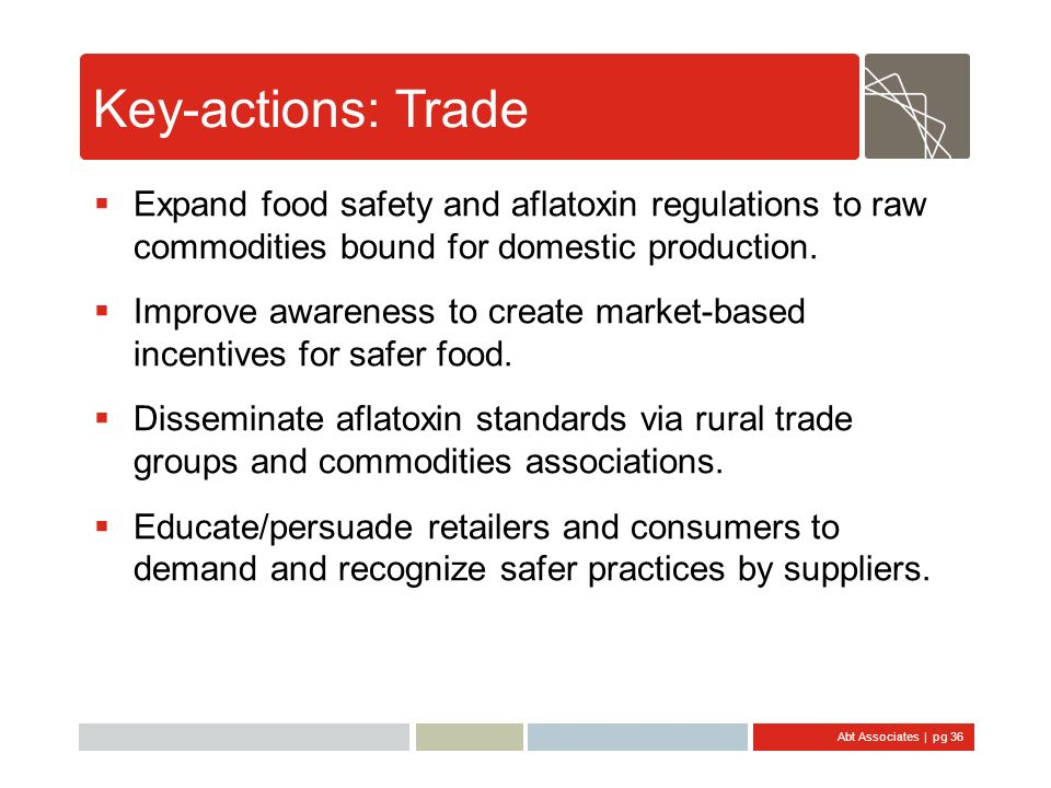 Abt Associates | pg 36 Key-actions: Trade Expand food safety and aflatoxin regulations to raw commodities bound for domestic production. Improve aware