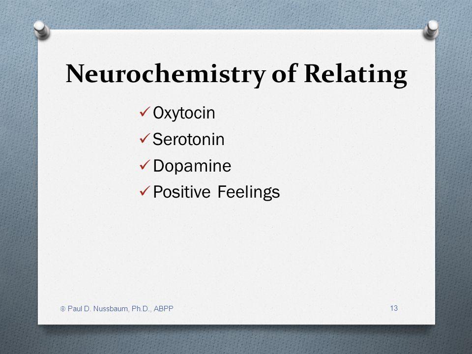 Neurochemistry of Relating Oxytocin Serotonin Dopamine Positive Feelings Paul D. Nussbaum, Ph.D., ABPP 13