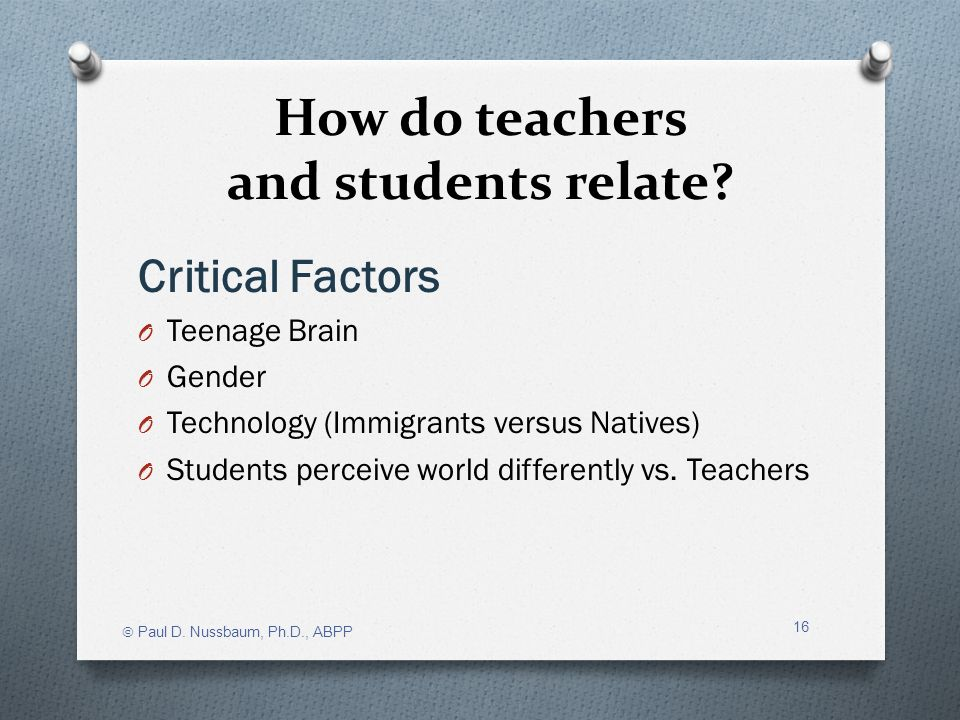 How do teachers and students relate? Critical Factors O Teenage Brain O Gender O Technology (Immigrants versus Natives) O Students perceive world diff