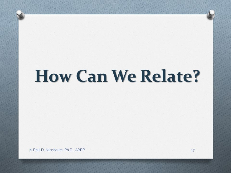 How Can We Relate? Paul D. Nussbaum, Ph.D., ABPP 17