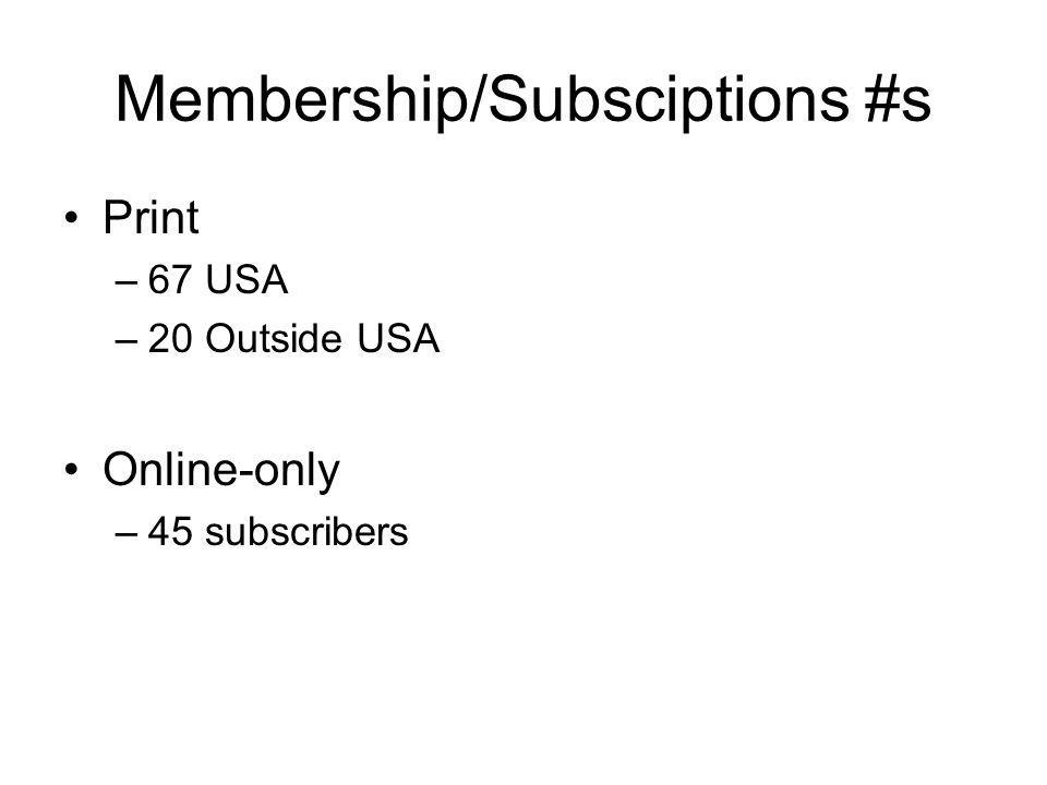 Membership/Subsciptions #s Print –67 USA –20 Outside USA Online-only –45 subscribers