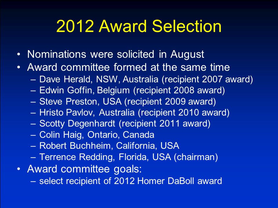2012 Award Selection Nominations were solicited in August Award committee formed at the same time –Dave Herald, NSW, Australia (recipient 2007 award) –Edwin Goffin, Belgium (recipient 2008 award) –Steve Preston, USA (recipient 2009 award) –Hristo Pavlov, Australia (recipient 2010 award) –Scotty Degenhardt (recipient 2011 award) –Colin Haig, Ontario, Canada –Robert Buchheim, California, USA –Terrence Redding, Florida, USA (chairman) Award committee goals: –select recipient of 2012 Homer DaBoll award
