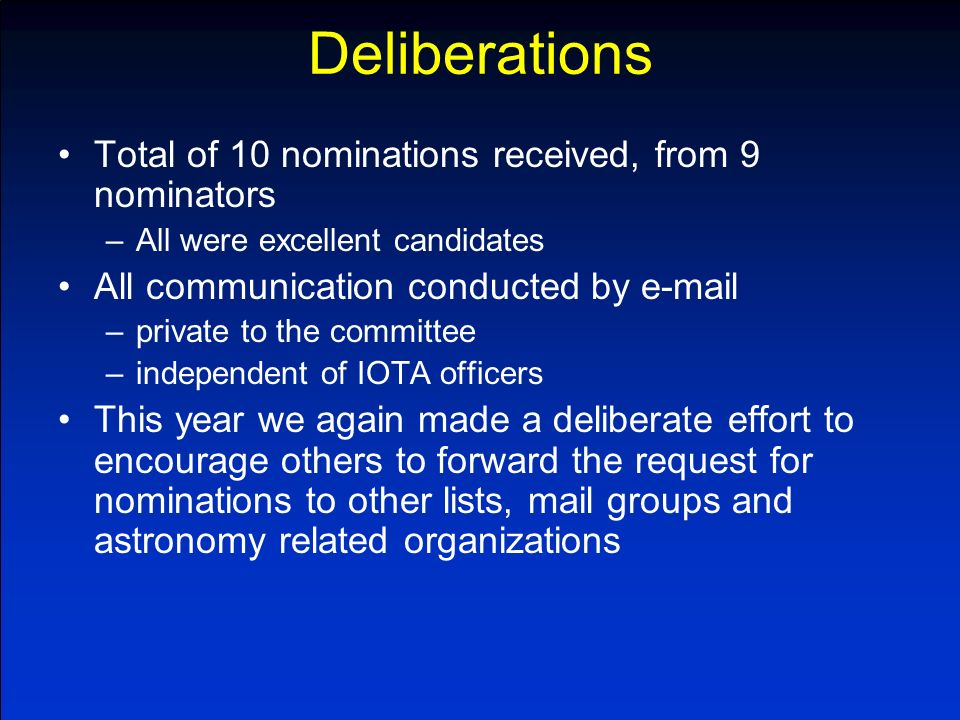 Deliberations Total of 10 nominations received, from 9 nominators –All were excellent candidates All communication conducted by  –private to the committee –independent of IOTA officers This year we again made a deliberate effort to encourage others to forward the request for nominations to other lists, mail groups and astronomy related organizations