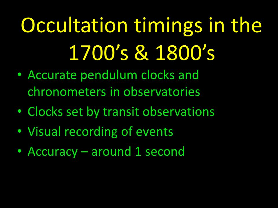 Occultation timings in the 1700s & 1800s Accurate pendulum clocks and chronometers in observatories Clocks set by transit observations Visual recordin