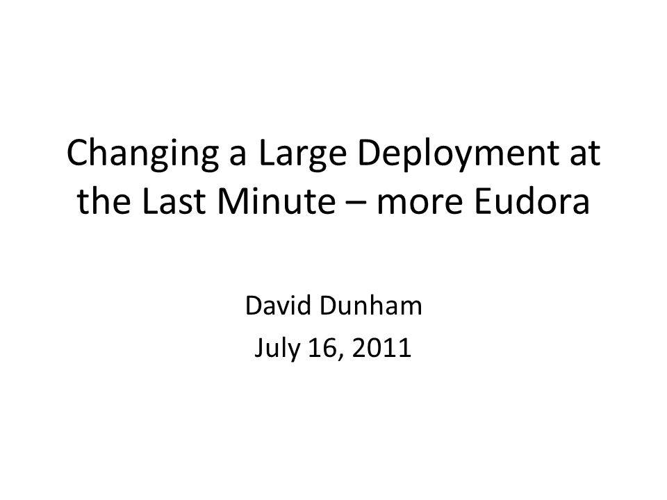 Changing a Large Deployment at the Last Minute – more Eudora David Dunham July 16, 2011