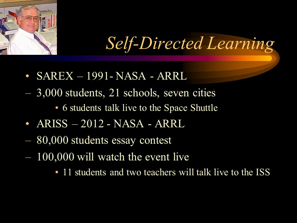 Self-Directed Learning SAREX – 1991- NASA - ARRL –3,000 students, 21 schools, seven cities 6 students talk live to the Space Shuttle ARISS – 2012 - NASA - ARRL –80,000 students essay contest –100,000 will watch the event live 11 students and two teachers will talk live to the ISS