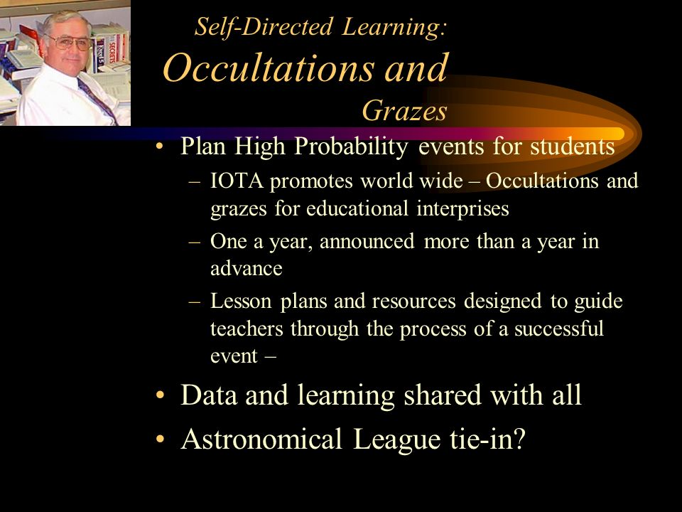 Self-Directed Learning: Occultations and Grazes Plan High Probability events for students –IOTA promotes world wide – Occultations and grazes for educational interprises –One a year, announced more than a year in advance –Lesson plans and resources designed to guide teachers through the process of a successful event – Data and learning shared with all Astronomical League tie-in?