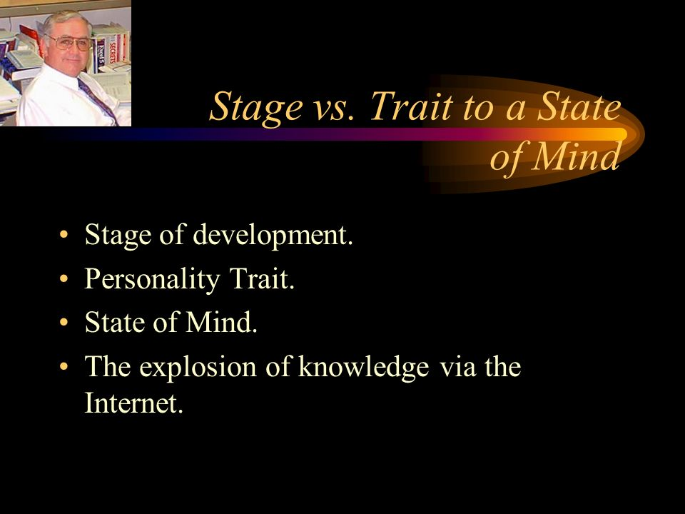 Stage vs. Trait to a State of Mind Stage of development.