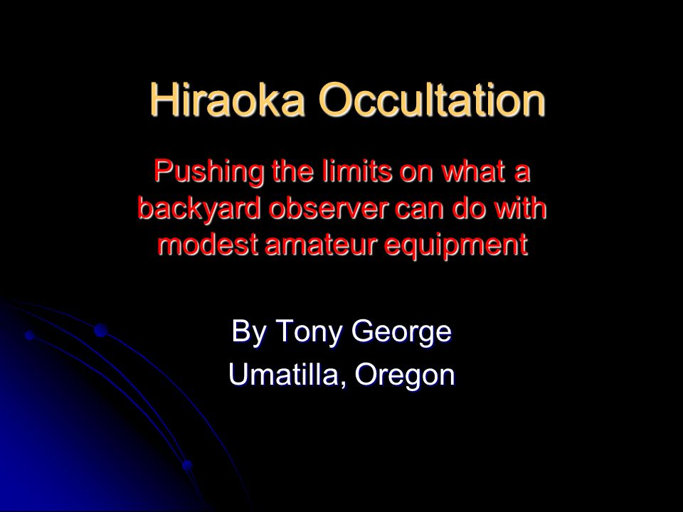Hiraoka Occultation Pushing the limits on what a backyard observer can do with modest amateur equipment By Tony George Umatilla, Oregon