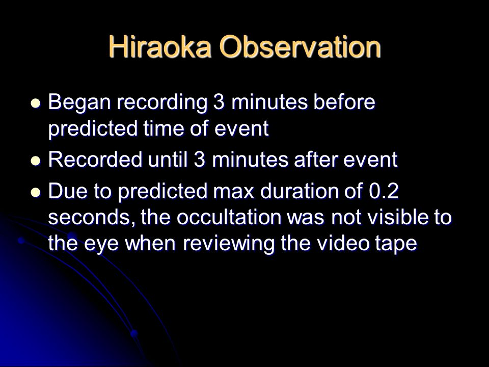 Hiraoka Observation Began recording 3 minutes before predicted time of event Began recording 3 minutes before predicted time of event Recorded until 3 minutes after event Recorded until 3 minutes after event Due to predicted max duration of 0.2 seconds, the occultation was not visible to the eye when reviewing the video tape Due to predicted max duration of 0.2 seconds, the occultation was not visible to the eye when reviewing the video tape