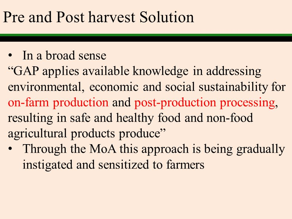 Pre and Post harvest Solution In a broad sense GAP applies available knowledge in addressing environmental, economic and social sustainability for on-