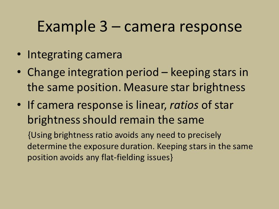 Example 3 – camera response Integrating camera Change integration period – keeping stars in the same position. Measure star brightness If camera respo