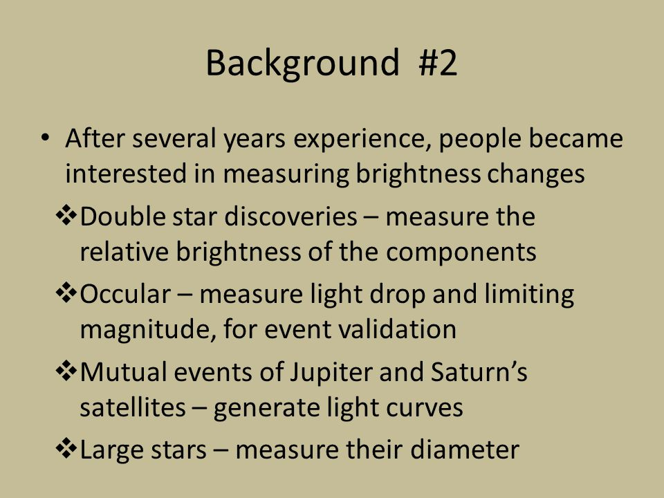 Background #2 After several years experience, people became interested in measuring brightness changes Double star discoveries – measure the relative