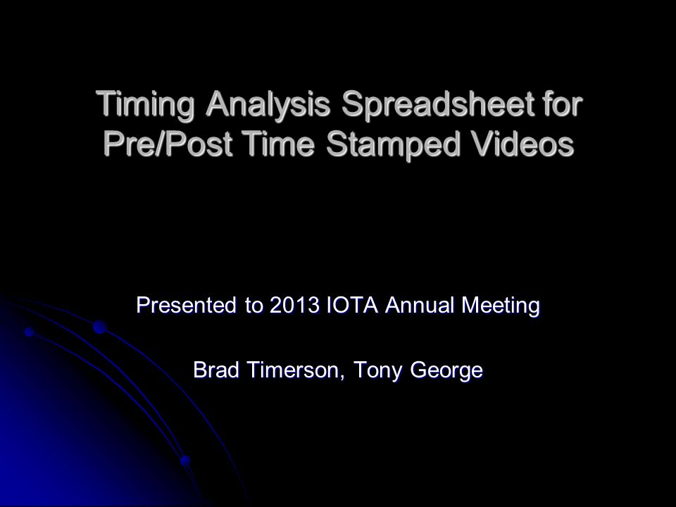 Timing Analysis Spreadsheet for Pre/Post Time Stamped Videos Presented to 2013 IOTA Annual Meeting Brad Timerson, Tony George