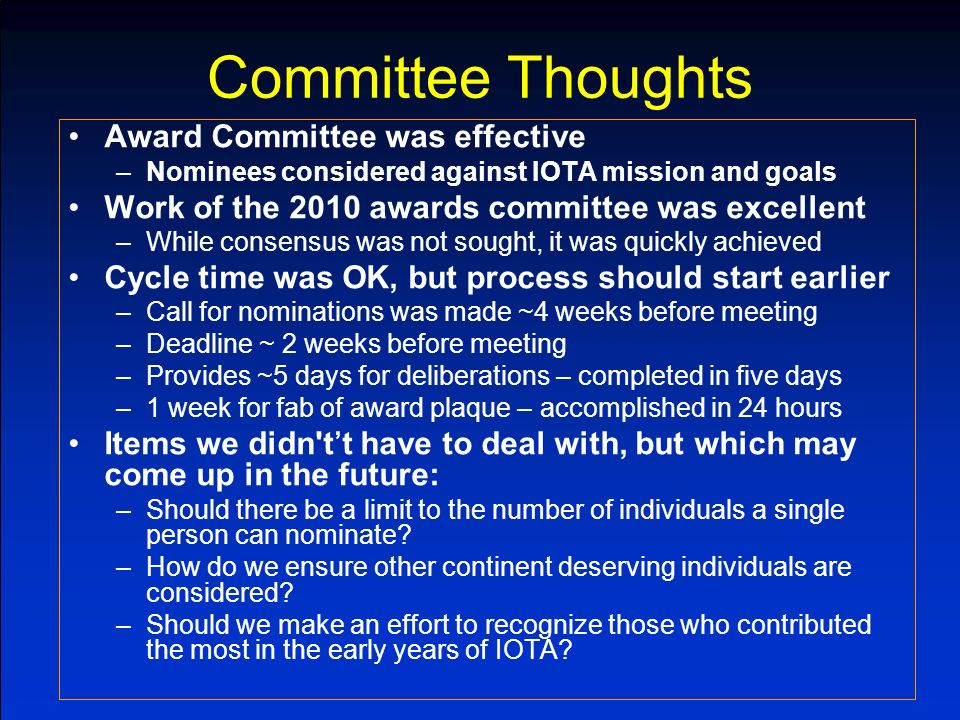 Committee Thoughts Award Committee was effective –Nominees considered against IOTA mission and goals Work of the 2010 awards committee was excellent –While consensus was not sought, it was quickly achieved Cycle time was OK, but process should start earlier –Call for nominations was made ~4 weeks before meeting –Deadline ~ 2 weeks before meeting –Provides ~5 days for deliberations – completed in five days –1 week for fab of award plaque – accomplished in 24 hours Items we didn tt have to deal with, but which may come up in the future: –Should there be a limit to the number of individuals a single person can nominate.