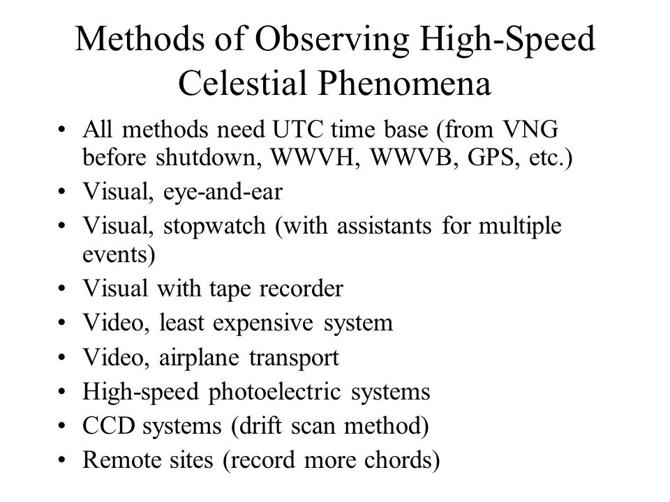 Methods of Observing High-Speed Celestial Phenomena All methods need UTC time base (from VNG before shutdown, WWVH, WWVB, GPS, etc.) Visual, eye-and-ear Visual, stopwatch (with assistants for multiple events) Visual with tape recorder Video, least expensive system Video, airplane transport High-speed photoelectric systems CCD systems (drift scan method) Remote sites (record more chords)
