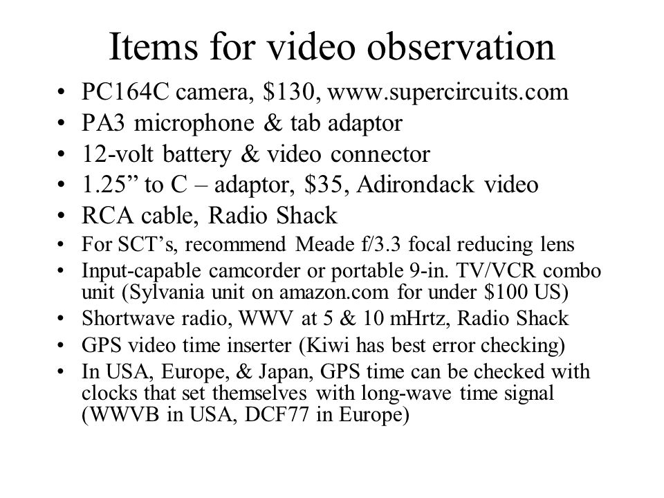 Items for video observation PC164C camera, $130, www.supercircuits.com PA3 microphone & tab adaptor 12-volt battery & video connector 1.25 to C – adaptor, $35, Adirondack video RCA cable, Radio Shack For SCTs, recommend Meade f/3.3 focal reducing lens Input-capable camcorder or portable 9-in.