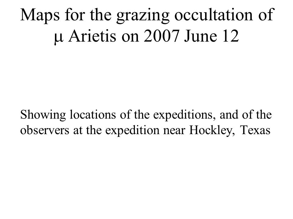 Maps for the grazing occultation of Arietis on 2007 June 12 Showing locations of the expeditions, and of the observers at the expedition near Hockley, Texas