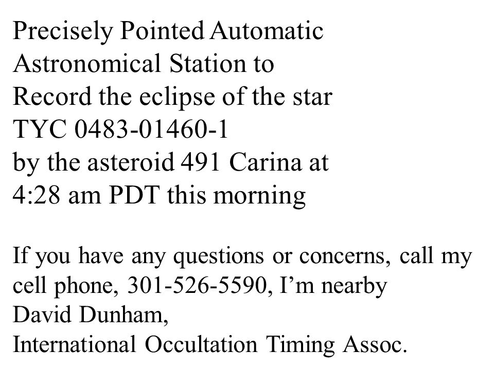 Please do not disturb - Precisely Pointed Automatic Astronomical Station to Record the eclipse of the star TYC 0483-01460-1 by the asteroid 491 Carina at 4:28 am PDT this morning If you have any questions or concerns, call my cell phone, 301-526-5590, Im nearby David Dunham, International Occultation Timing Assoc.