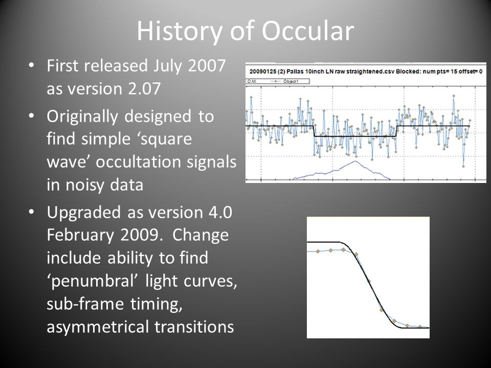 History of Occular First released July 2007 as version 2.07 Originally designed to find simple square wave occultation signals in noisy data Upgraded as version 4.0 February 2009.