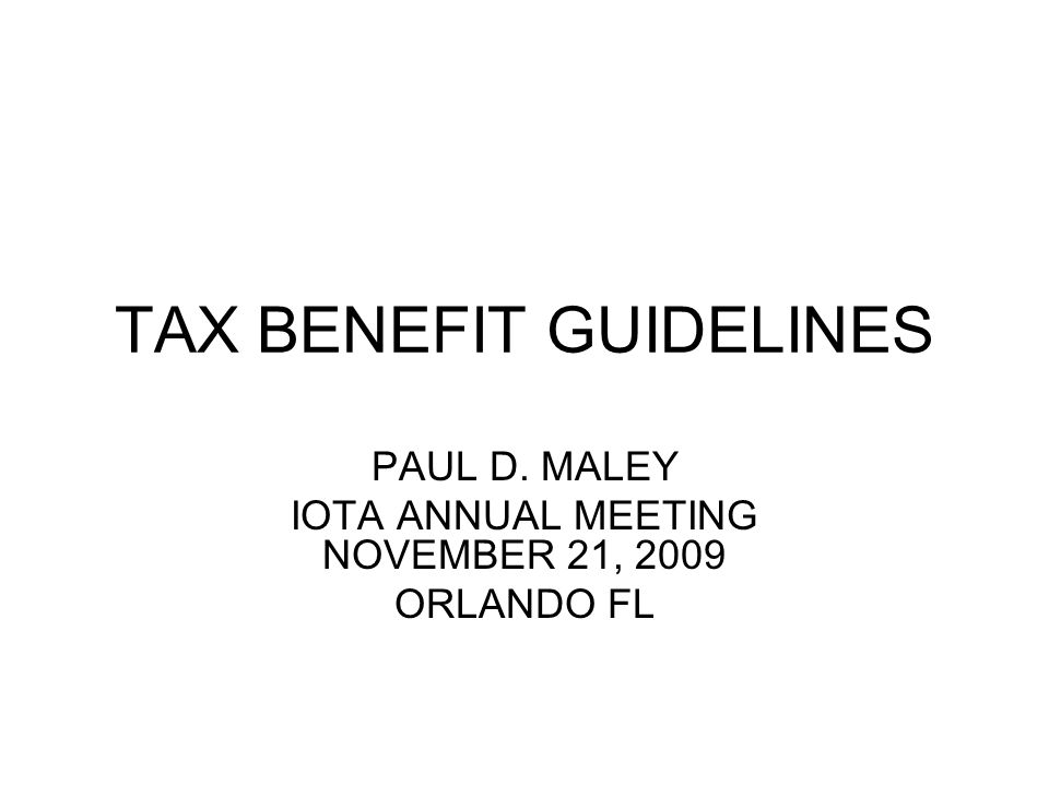 TAX BENEFIT GUIDELINES PAUL D. MALEY IOTA ANNUAL MEETING NOVEMBER 21, 2009 ORLANDO FL