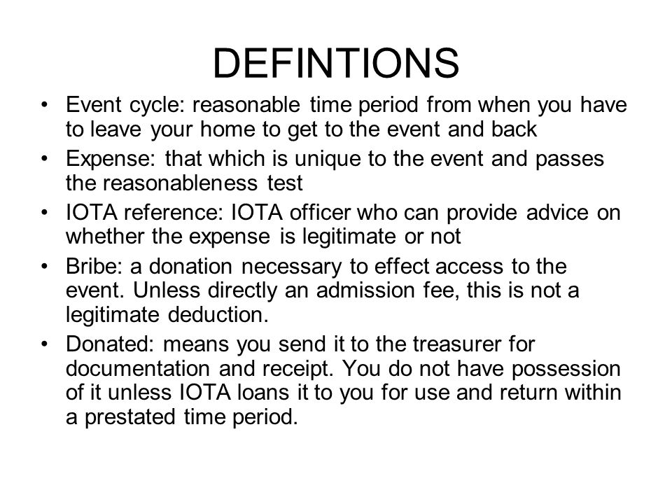 DEFINTIONS Event cycle: reasonable time period from when you have to leave your home to get to the event and back Expense: that which is unique to the event and passes the reasonableness test IOTA reference: IOTA officer who can provide advice on whether the expense is legitimate or not Bribe: a donation necessary to effect access to the event.