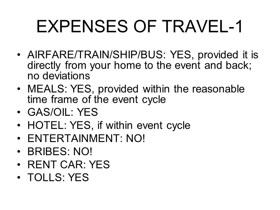 EXPENSES OF TRAVEL-1 AIRFARE/TRAIN/SHIP/BUS: YES, provided it is directly from your home to the event and back; no deviations MEALS: YES, provided within the reasonable time frame of the event cycle GAS/OIL: YES HOTEL: YES, if within event cycle ENTERTAINMENT: NO.