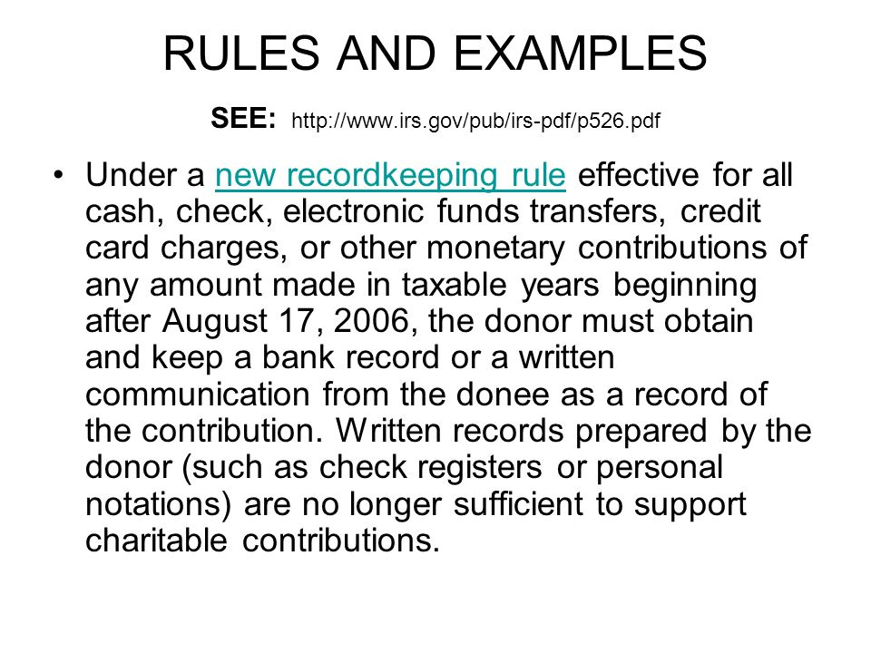 RULES AND EXAMPLES SEE: http://www.irs.gov/pub/irs-pdf/p526.pdf Under a new recordkeeping rule effective for all cash, check, electronic funds transfers, credit card charges, or other monetary contributions of any amount made in taxable years beginning after August 17, 2006, the donor must obtain and keep a bank record or a written communication from the donee as a record of the contribution.