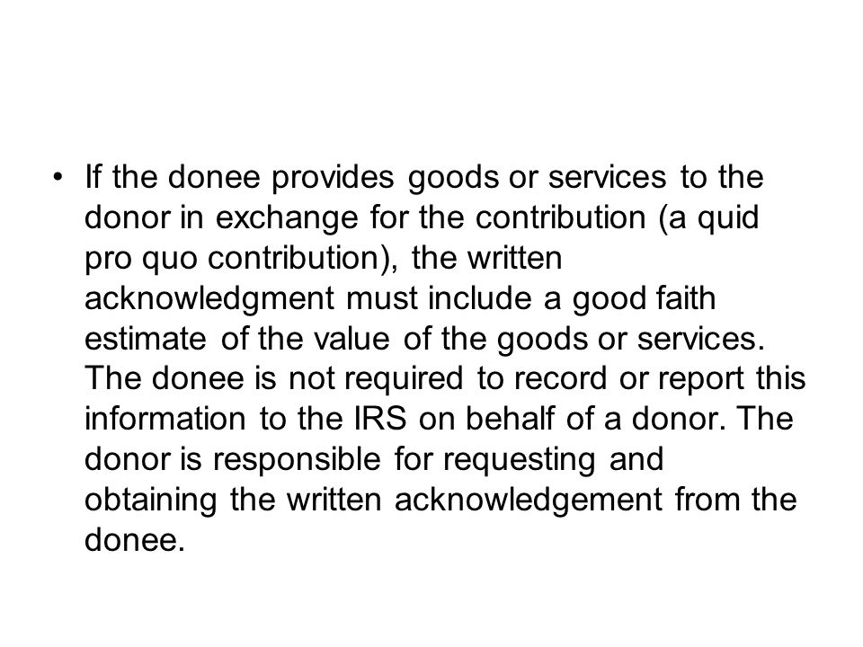 If the donee provides goods or services to the donor in exchange for the contribution (a quid pro quo contribution), the written acknowledgment must include a good faith estimate of the value of the goods or services.